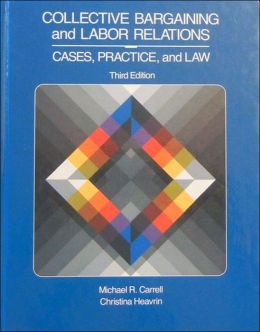 Collective Bargaining and Labor Relations: Practices, Cases and Law