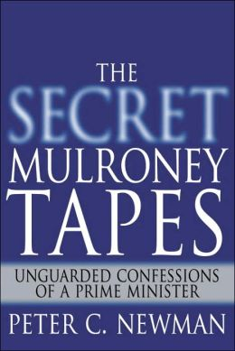 Secret Mulroney Tapes: Unguarded Confessions of a Prime Minister