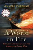 Book Cover Image. Title: A World on Fire:  Britain's Crucial Role in the American Civil War, Author: Amanda Foreman