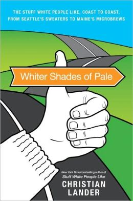 Whiter Shades of Pale: The Stuff White People Like from Coast to Coast, from Seattle's Sweaters to Madison's Microbrews
