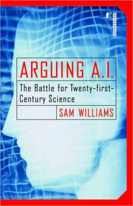 Arguing A. I.: The Battle for Twenty-First Century Science