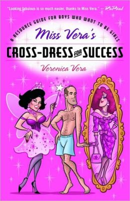 Miss Vera's Cross-Dress for Success: A Resource Guide for Boys Who Want to Be Girls