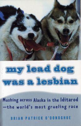 My Lead Dog Was a Lesbian: Mushing Across Alaska in the Iditarod - the World's Most Grueling Race