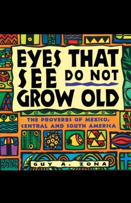 Eyes That See Do Not Grow Old: The Proverbs of Mexico, Central and South America