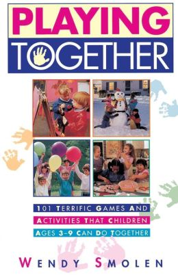 Playing Together: 101 Terrific Games and Activities That Children Ages Three to Nine Can Do Together