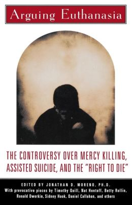 Arguing Euthanasia: The Controversy Over Mercy Killing, Assisted Suicide, And The