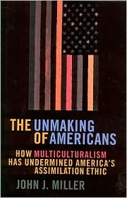 The Unmaking of Americans: How Multiculturalism Has Undermined the Assimilation Ethic