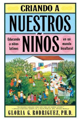 Criando a Nuestros Ninos (Raising Nuestros Ninos): Educando a Ninos Latinos en un Mundo Bicultural (Bringing Up Latino Children in a Bicultural World)