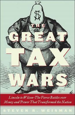 The Great Tax Wars: From Lincoln to T.R. to Wilson: How the Income Tax Transformed America