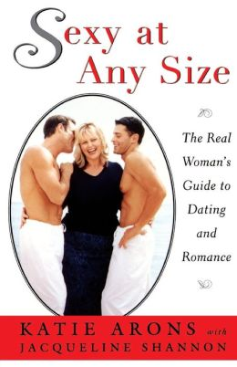 Sexy at Any Size: The Real Woman's Guide To Dating and Romance