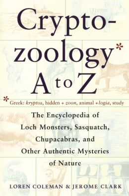 CryptoZoology A to Z; The Encyclopedia of Loch Monsters, Sasquatch, Chupacabras, and Other Authentic Mysteries of Nature