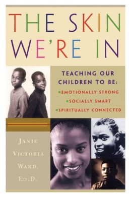 The Skin We're In: Teaching Our Teens To Be Emotionally Strong, Socially Smart, and Spiritually Connected