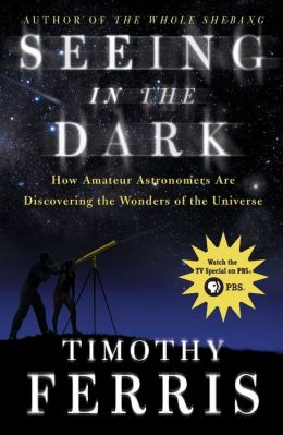 Seeing in the Dark: How Amateur Astronomers Are Discovering the Wonders of the Universe