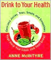 Drink to Your Health: Delicious Juices, Teas, Soups and Smoothies That Help You Look and Feel Great