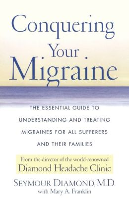 Conquering Your Migraine: The Essential Guide to Understanding and Treating Migraines for all Sufferers and Their Families