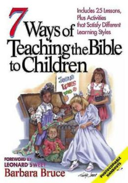 7 Ways to Teach the Bible to Children: Includes 25 Lessons, Plus Activities That Satisfy Different Learning Styles