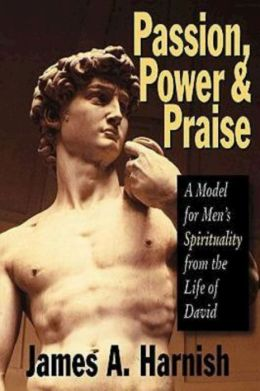 Passion, Power and Praise: A Model for Men's Spirituality from the Life of David