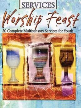 Services: Worship Feast: 50 Complete Multisensory Services for Youth(Worship Feast Series)
