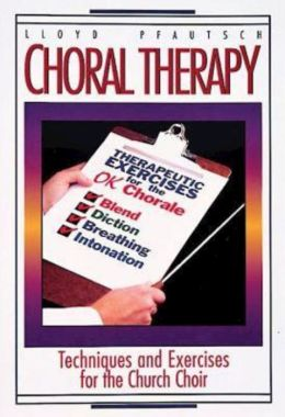 Choral Therapy: Vocal Techniques and Exercises for Church Choirs