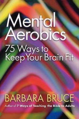 Mental Aerobics: 75 Ways to Keep Your Brain Fit