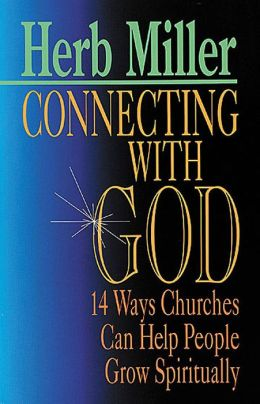 Connecting with God: 14 Ways Churches Can Help People Grow Spiritually Herb Miller