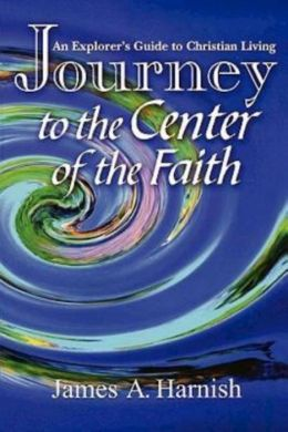 Journey to the Center of the Faith: An Explorer's Guide to Christian Living