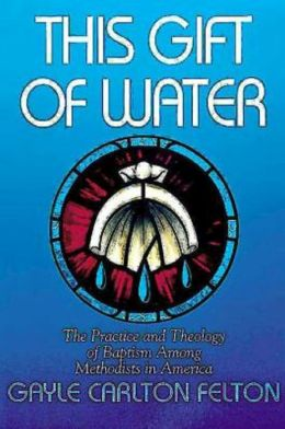 This Gift of Water: The Practice and Theology of Baptism Among Methodists in America