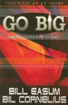 Go Big!: Lead Your Church to Explosive Growth!