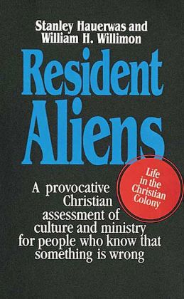 Resident Aliens: Life in the Christian Colony-A Provacitive Christian Assessment of Culture and Ministry for People Who Know That Something is Wrong