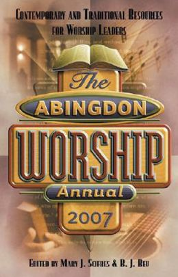 Abingdon Worship Annual 2007: Contemporary and Traditional Resources for Worship Leaders