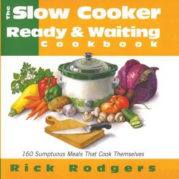 Slow Cooker Ready & Waiting Cookbook: 160 Sumptuous Meals That Cook Themselves