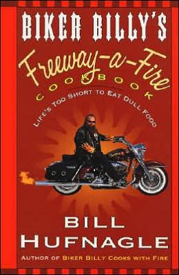 Biker Billy's Freeway-a-Fire Cookbook: Life's Too Short to Eat Dull Food