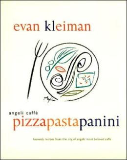 Angeli Caffe' Pizza Pasta Panini: Heavenly Recipes from the City of Angels' Most Beloved Caffe'