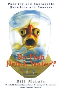 Do Fish Drink Water?: Puzzling and Improbable Questions and Answers Bill McLain