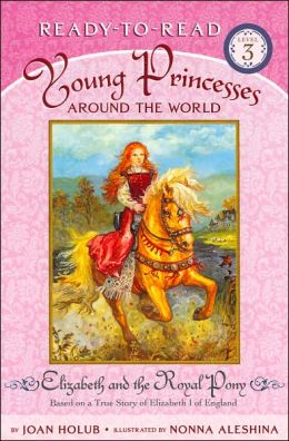 Elizabeth and the Royal Pony: Based on a True Story of Elizabeth I of England (Young Princesses Around the World Series #1) (Ready-to-Read Series)
