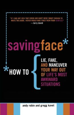 Saving Face: How to Lie, Fake, and Maneuver Your Way Out of Life's Most Awkward Situations