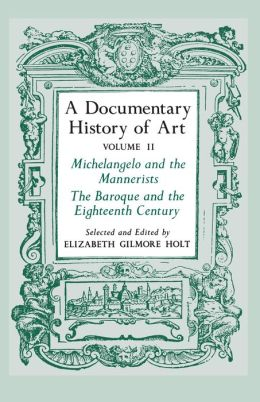 A Documentary History of Art, Volume 2: Michelangelo and the Mannerists, The Baroque and the Eighteenth Century