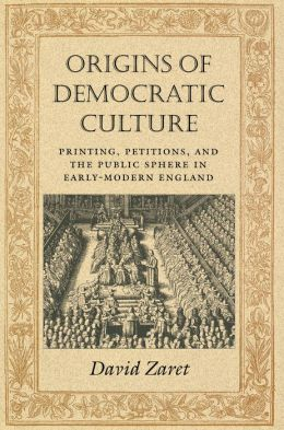 Origins of Democratic Culture: Printing, Petitions, and the Public Sphere in Early-Modern England