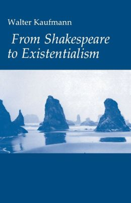 From Shakespeare to Existentialism: Essays on Shakespeare and Goethe; Hegel and Kierkegaard; Nietzsche, Rilke and Freud; Jaspers, Heidegger, and Toynbee