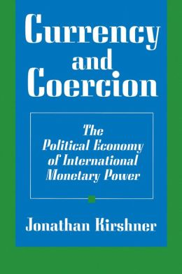 Currency and Coercion: The Political Economy of International Monetary Power