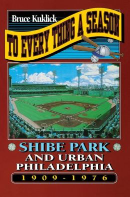 To Every Thing a Season: Shibe Park and Urban Philadelphia, 1909-1976
