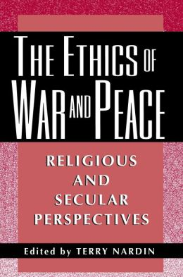 The Ethics of War and Peace: Religious and Secular Perspectives