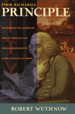 Poor Richard's Principle: Recovering the American Dream through the Moral Dimension of Work, Business, and Money