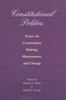 Constitutional Politics: Essays on Constitution Making, Maintenance, and Change