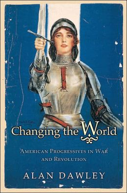 Changing the World: American Progressives in War and Revolution