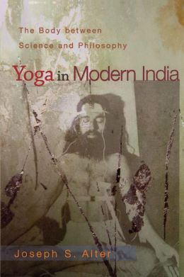 Yoga in Modern India: The Body between Science and Philosophy