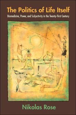 The Politics of Life Itself: Biomedicine, Power, and Subjectivity in the Twenty-First Century