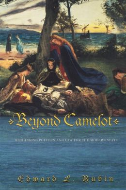 Beyond Camelot: Rethinking Politics and Law for the Modern State