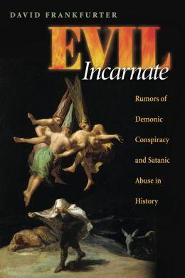 Evil Incarnate: Rumors of Demonic Conspiracy and Satanic Abuse in History