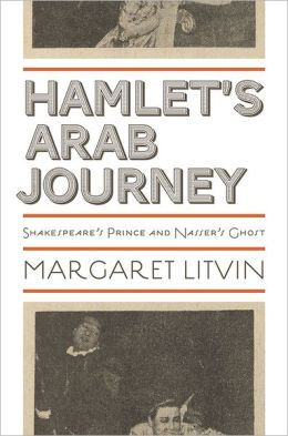Hamlet's Arab Journey: Shakespeare's Prince and Nasser's Ghost
